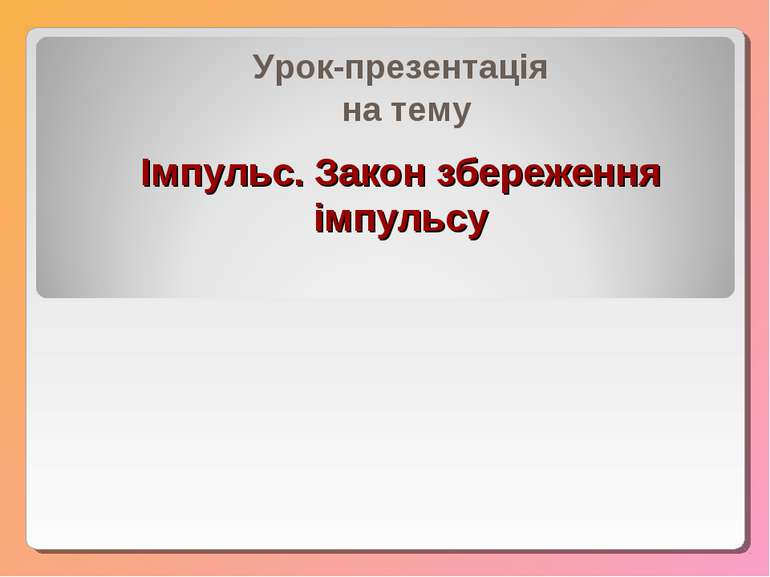 Імпульс. Закон збереження імпульсу Урок-презентація на тему