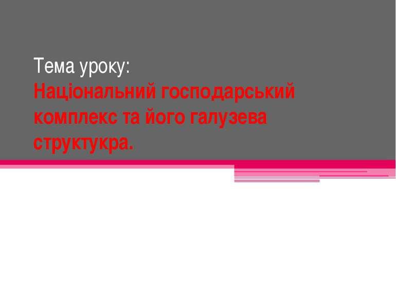 Тема уроку: Національний господарський комплекс та його галузева структукра.