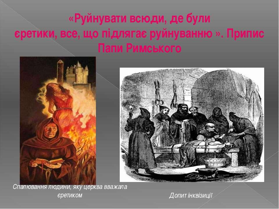 «Руйнувати всюди, де були єретики, все, що підлягає руйнуванню ». Припис Папи...