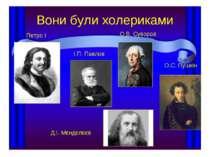 Вони були холериками Петро I І.П. Павлов О.В. Суворов Д.І. Мєндєлєєв О.С. Пушкін