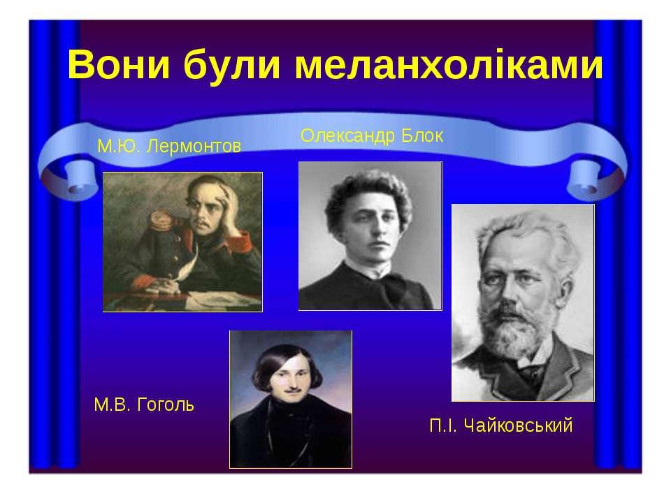 Вони були меланхоліками М.Ю. Лермонтов М.В. Гоголь Олександр Блок П.І. Чайков...