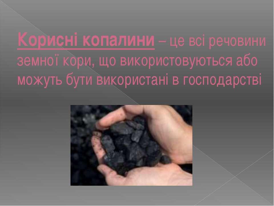 Корисні копалини – це всі речовини земної кори, що використовуються або можут...