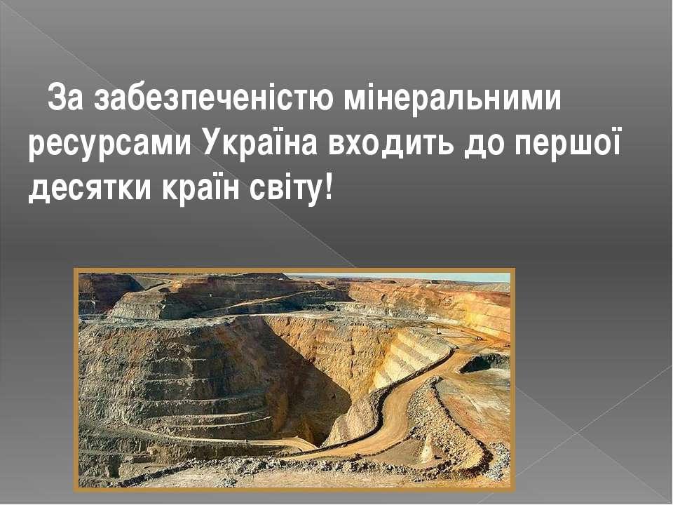 За забезпеченістю мінеральними ресурсами Україна входить до першої десятки кр...
