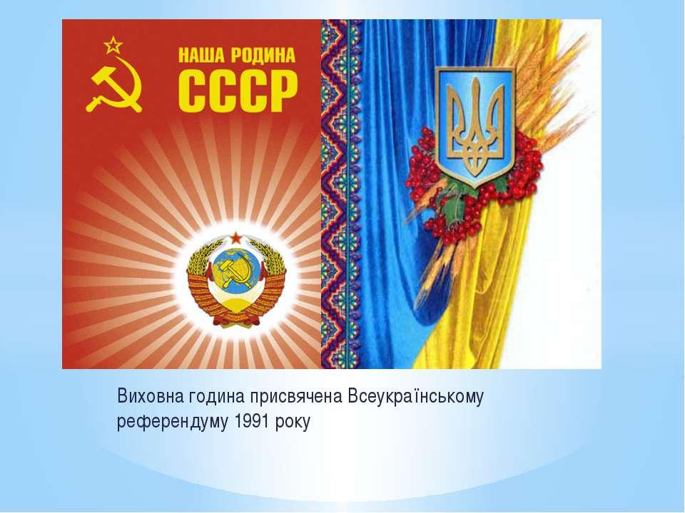Виховна година присвячена Всеукраїнському референдуму 1991 року