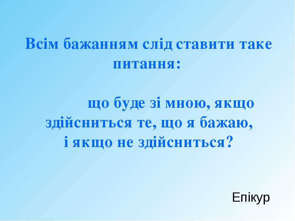 Всім бажанням слід ставити таке питання: що буде зі мною, якщо здійсниться те...
