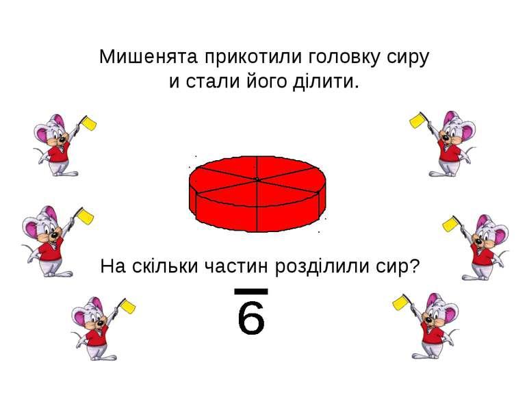 Мишенята прикотили головку сиру и стали його ділити. На скільки частин розділ...