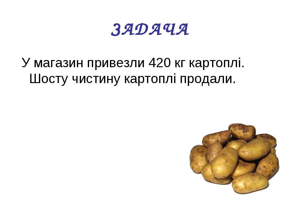 ЗАДАЧА У магазин привезли 420 кг картоплі. Шосту чистину картоплі продали.