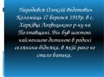 Народився Олексій Федотович Коломієць 17 березня 1919р. в с. Харківці Лохвиць...