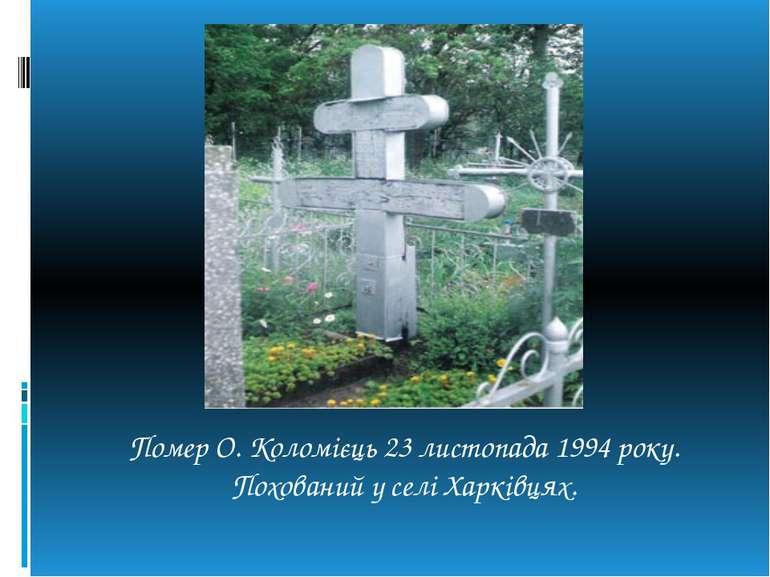 Помер О. Коломієць 23 листопада 1994 року. Похований у селі Харківцях.