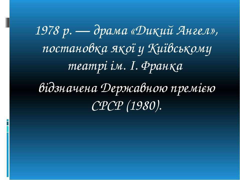 1978 р. — драма «Дикий Ангел», постановка якої у Київському театрі ім. І. Фра...