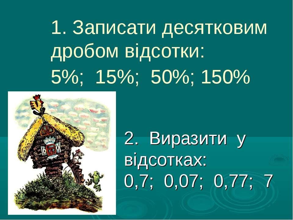 1. Записати десятковим дробом відсотки: 5%; 15%; 50%; 150% 2. Виразити у відс...