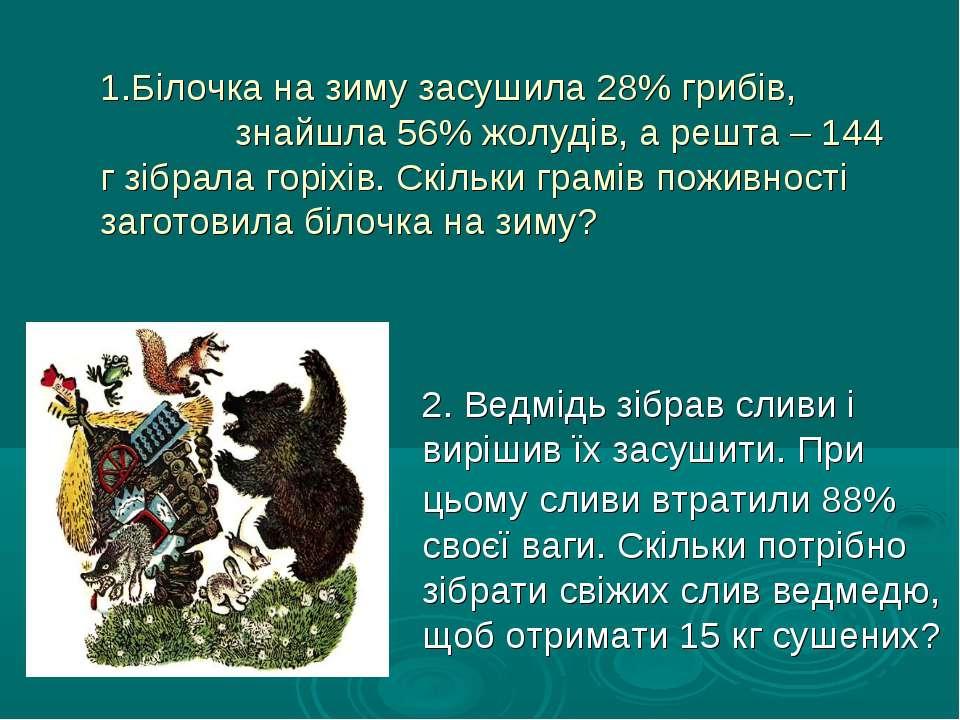 1.Білочка на зиму засушила 28% грибів, знайшла 56% жолудів, а решта – 144 г з...