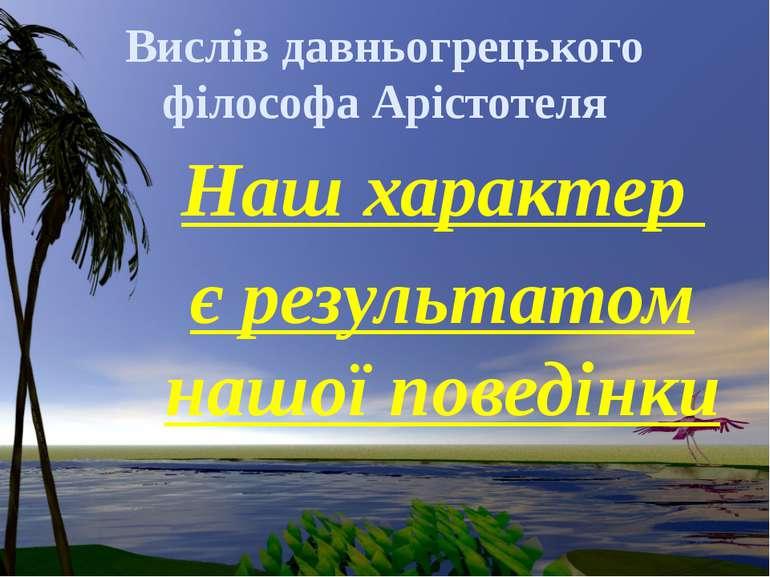Вислів давньогрецького філософа Арістотеля Наш характер є результатом нашої п...