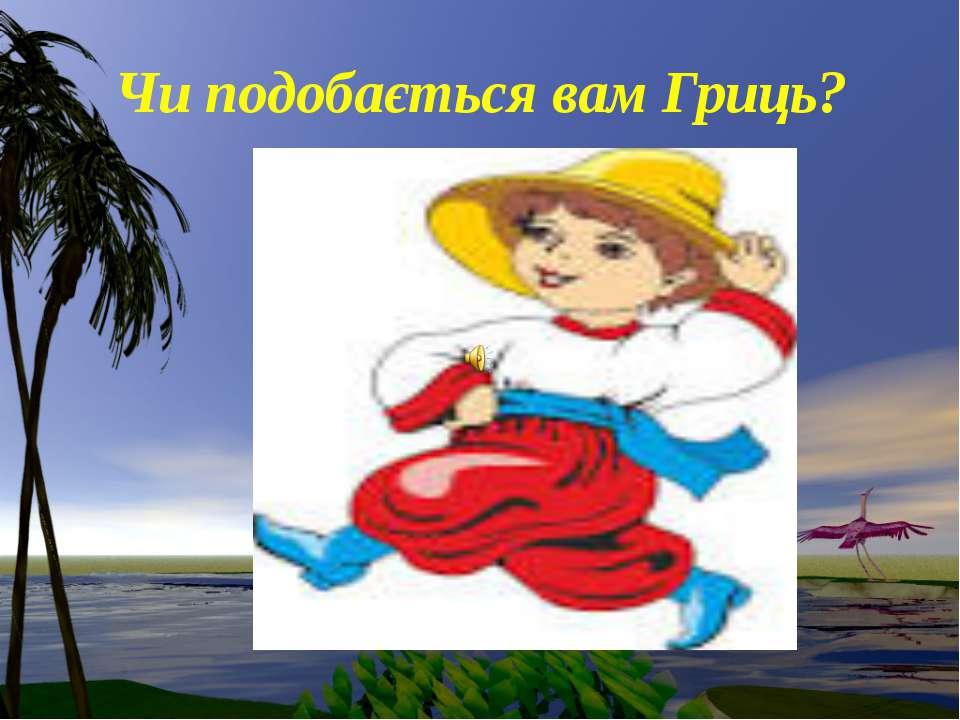 Чи подобається вам Гриць?