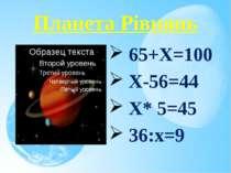 Планета Рівнянь 65+Х=100 Х-56=44 Х* 5=45 36:х=9