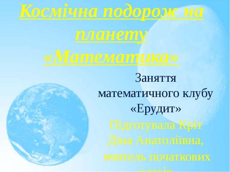 Космічна подорож на планету «Математика» Заняття математичного клубу «Ерудит»...