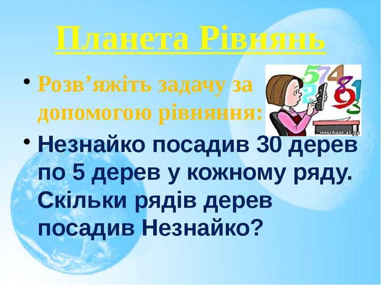 Планета Рівнянь Розв'яжіть задачу за допомогою рівняння: Незнайко посадив 30 ...