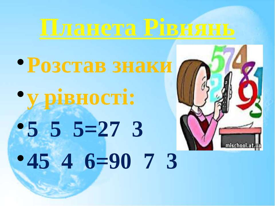 Планета Рівнянь Розстав знаки у рівності: 5 5 5=27 3 45 4 6=90 7 3