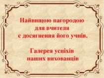 Найвищою нагородою для вчителя є досягнення його учнів. Галерея успіхів наших...
