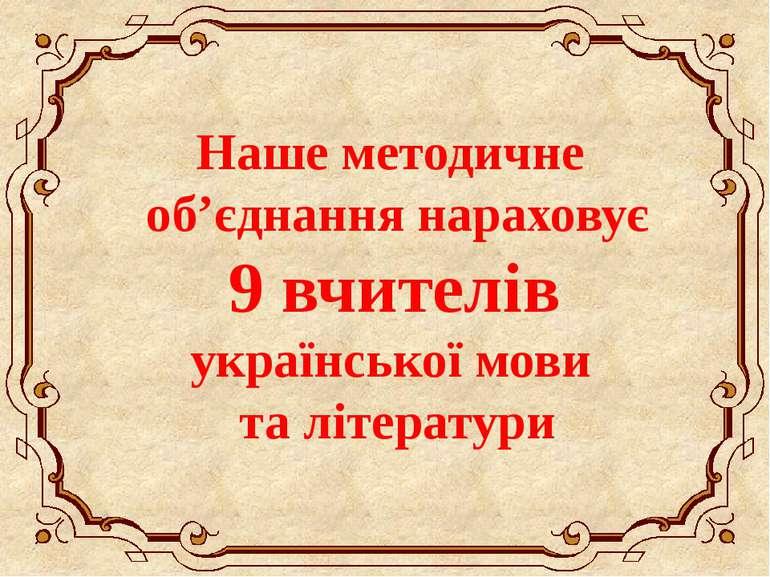 Наше методичне об'єднання нараховує 9 вчителів української мови та літератури