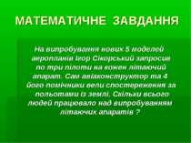 МАТЕМАТИЧНЕ ЗАВДАННЯ На випробування нових 5 моделей аеропланів Ігор Сікорськ...