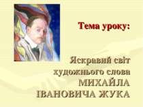 Тема уроку: Яскравий світ художнього слова МИХАЙЛА ІВАНОВИЧА ЖУКА