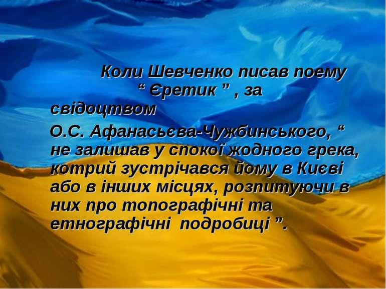 "Коли Шевченко писав поему "" Єретик "" , за свідоцтвом О.С. Афанасьєва-Чужбинсь..."