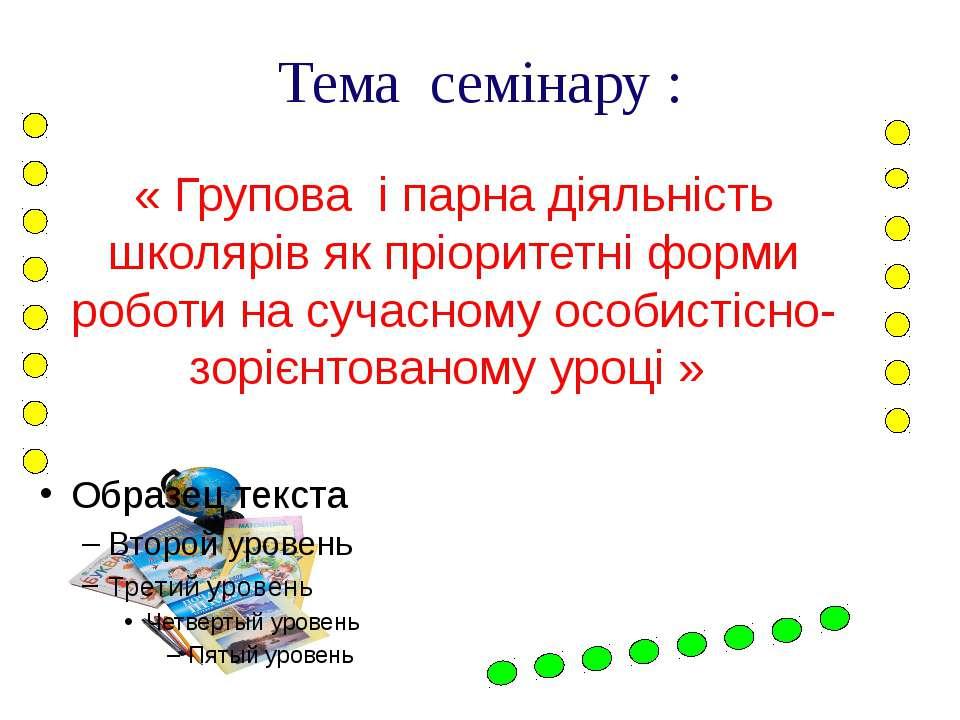 Тема семінару : « Групова і парна діяльність школярів як пріоритетні форми ро...