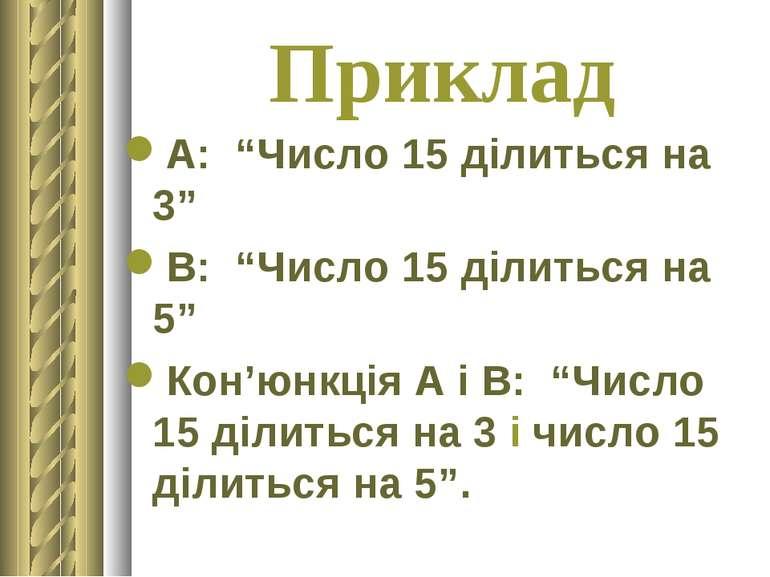 """Приклад А: """"Число 15 ділиться на 3"""" В: """"Число 15 ділиться на 5"""" Кон'юнкція А ..."""