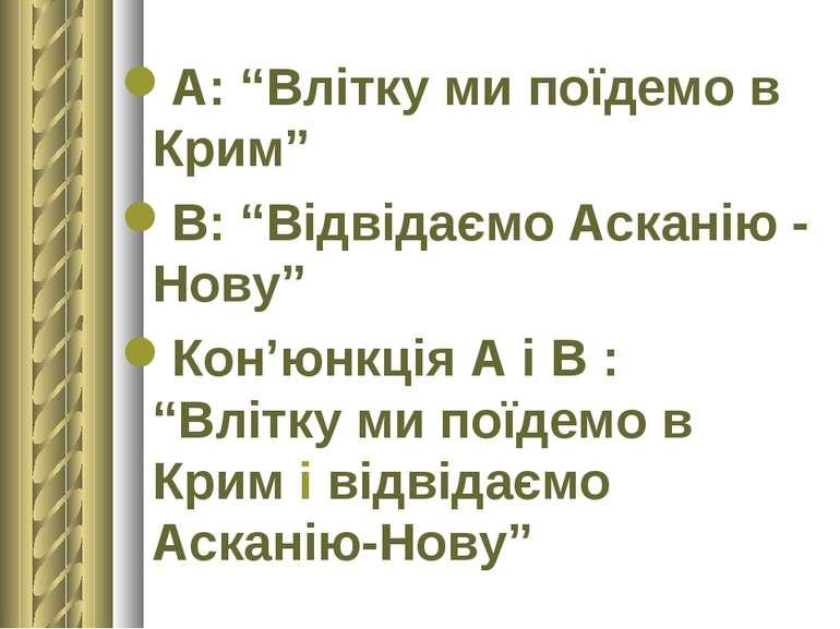 """А: """"Влітку ми поїдемо в Крим"""" В: """"Відвідаємо Асканію - Нову"""" Кон'юнкція А і В..."""
