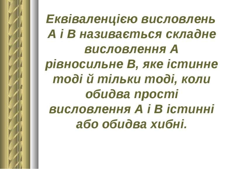 Еквіваленцією висловлень А і В називається складне висловлення А рівносильне ...