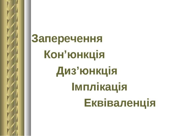 Заперечення Кон'юнкція Диз'юнкція Імплікація Еквіваленція