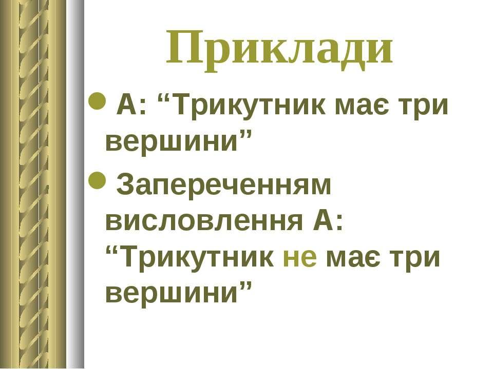 """Приклади А: """"Трикутник має три вершини"""" Запереченням висловлення А: """"Трикутни..."""