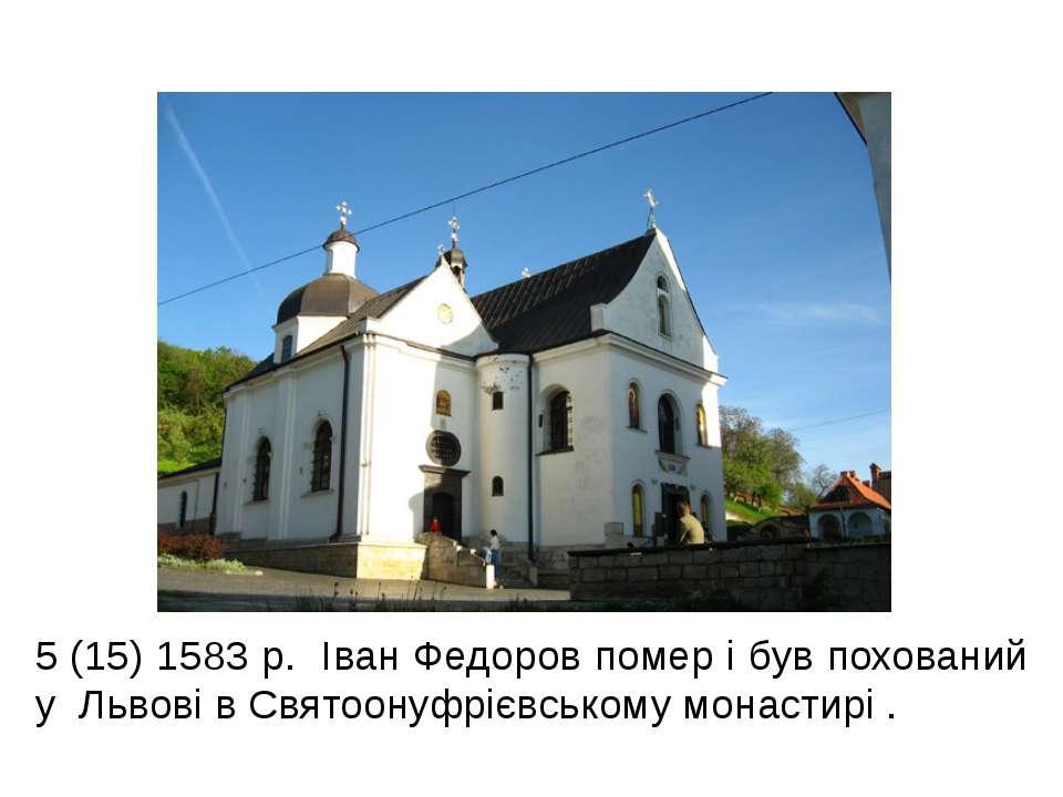 5(15) 1583 р. Іван Федоров помер і був похований у Львові в Святоонуфрієвськ...