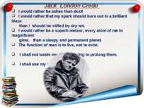 Jack London Credo I would rather be ashes than dust! I would rather that my s...