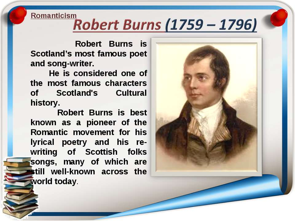 Romanticism Robert Burns is Scotland's most famous poet and song-writer. He i...