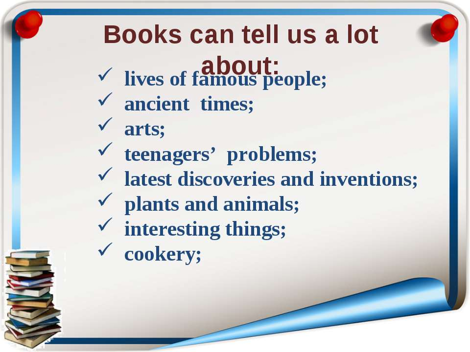 Books can tell us a lot about: lives of famous people; ancient times; arts; t...