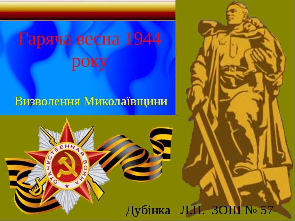 Гаряча весна 1944 року Визволення Миколаївщини Дубінка Л.П. ЗОШ № 57