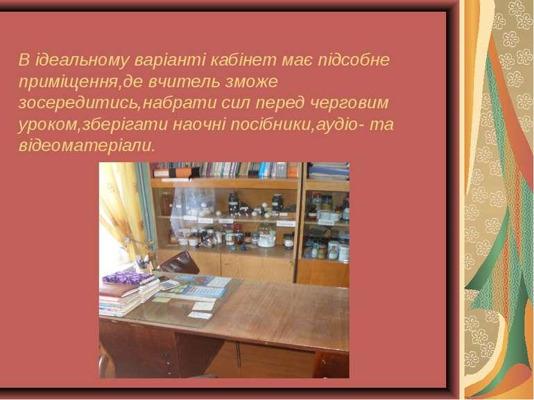 В ідеальному варіанті кабінет має підсобне приміщення,де вчитель зможе зосере...