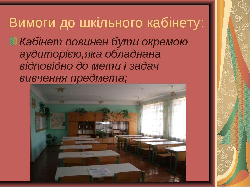 Вимоги до шкільного кабінету: Кабінет повинен бути окремою аудиторією,яка обл...