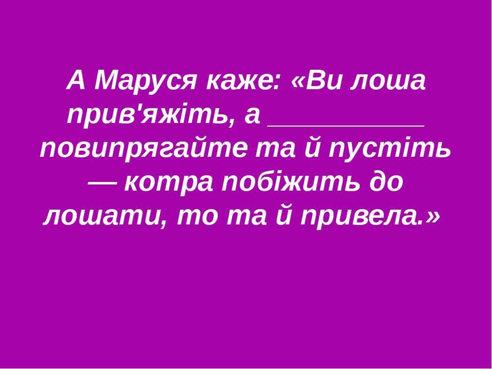 А Маруся каже: «Ви лоша прив'яжіть, а __________ повипрягайте та й пустіть — ...