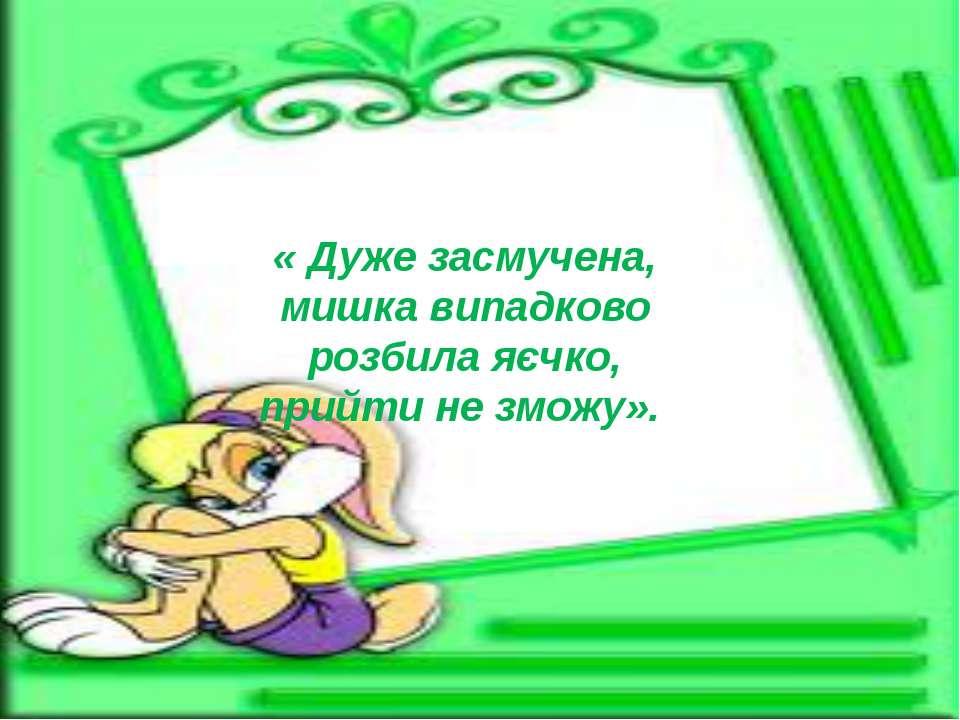 « Дуже засмучена, мишка випадково розбила яєчко, прийти не зможу».