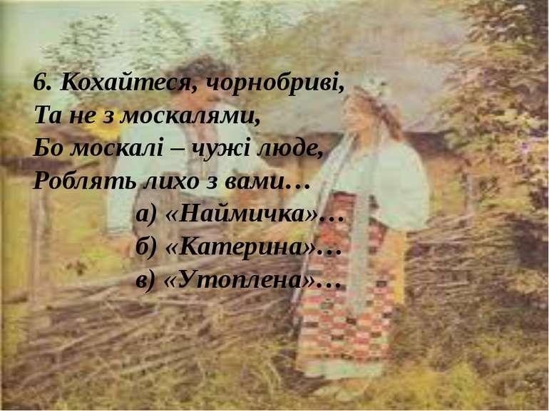 6. Кохайтеся, чорнобриві, Та не з москалями, Бо москалі – чужі люде, Роблять ...