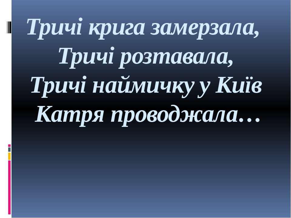 Тричі крига замерзала, Тричі розтавала, Тричі наймичку у Київ Катря проводжала…