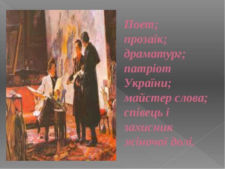 Поет; прозаїк; драматург; патріот України; майстер слова; співець і захисник ...