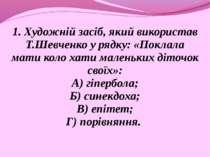1. Художній засіб, який використав Т.Шевченко у рядку: «Поклала мати коло хат...