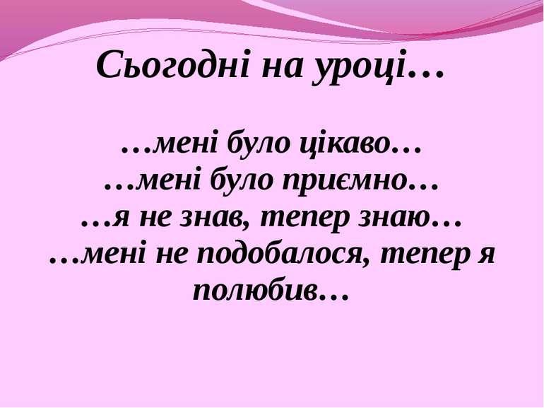 Сьогодні на уроці… …мені було цікаво… …мені було приємно… …я не знав, тепер з...