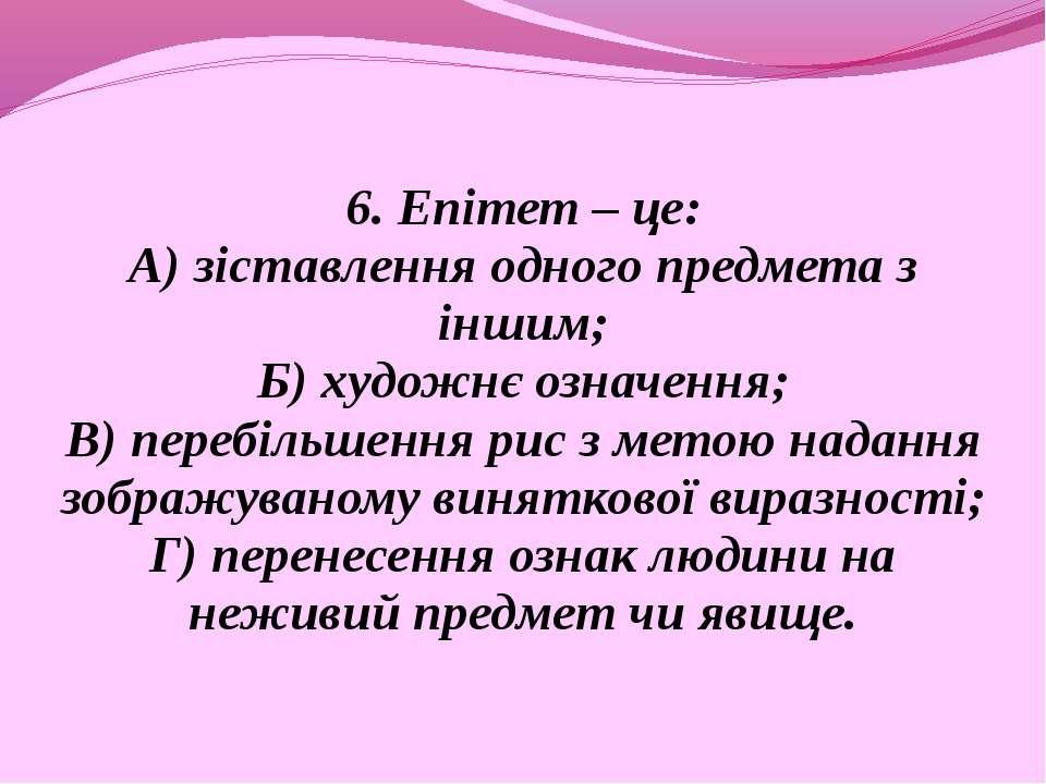 6. Епітет – це: А) зіставлення одного предмета з іншим; Б) художнє означення;...