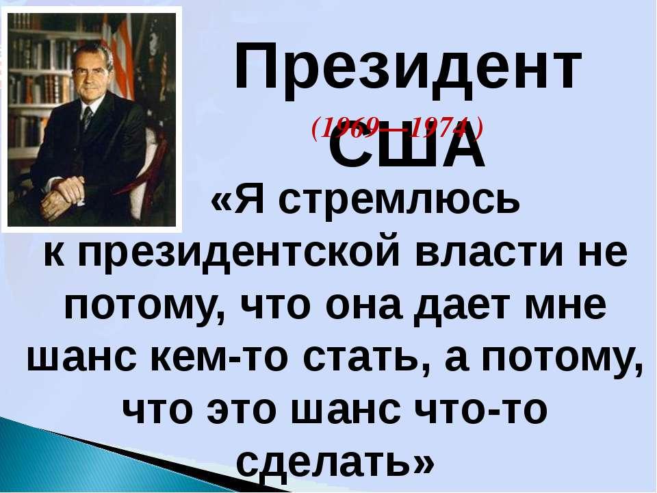 Президент США (1969—1974 ) «Я стремлюсь к президентской власти не потому, что...