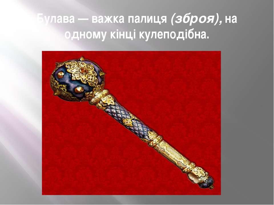 Булава — важка палиця (зброя), на одному кінці кулеподібна.
